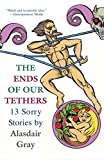 Gray, Alasdair: The Ends Of Our Tethers: 13 Sorry Stories