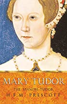 Mary Tudor: The Spanish Tudor by H. F. M.&hellip;