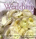 Ellis, Kally: Flowers for Your Wedding: A Practical and Inspirational Guide to Creating Beautiful Flower Designs