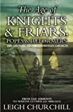 Churchill, Leigh: The Age Of Knights and Friars, Popes And Reformers: The History Of The Christian Church from Leif Eirikson to Martin Luther (AD 1000-1517)
