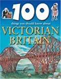 Steele, Philip: Victorian Britain (100 Things You Should Know About...)