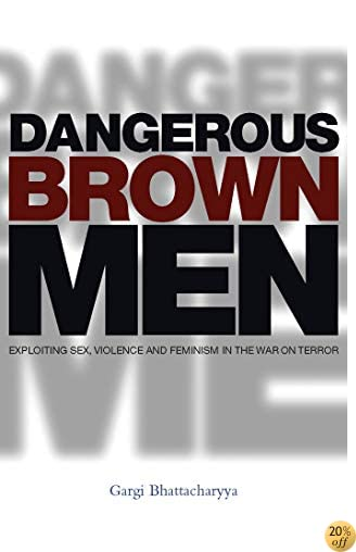 TDangerous Brown Men: Exploiting Sex, Violence and Feminism in the 'War on the Terror'