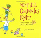 Pritchett, Joan: Not All Grannies Knit: How to Be a Bad Grandmother