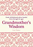 Faber, Lee: Grandmother's Wisdom: Good, Old-fashioned Advice Handed Down Through the Ages