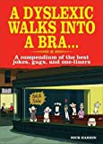 Harris, Nick: A Dyslexic Walks into a Bra . . .: A Compendium of the Best Jokes, Gags, and One-Liners
