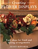 Raworth, Jenny: Creating Flower Displays: Easy Ideas for Fresh and Lasting Arrangements