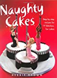 Brown, Debbie: Naughty Cakes: Step-by-step Recipes For Fabulous, Fun Cakes