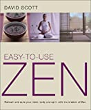 Scott, David: Easy-to-Use Zen: Refresh and Calm Your Mind, Body and Spirit with the Wisdom of Zen