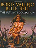 Boris Vallejo: Boris Vallejo and Julie Bell: The Ultimate Collection