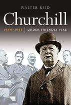 Churchill 1940-1945: Under Friendly Fire by…