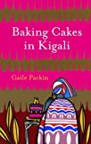 Parkin, Gaile: Baking Cakes in Kigali