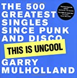 Mulholland, Garry: This Is Uncool : The 500 Greatest Singles since Punk and Disco
