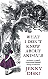 Diski, Jenny: What I Don't Know about Animals. Jenny Diski