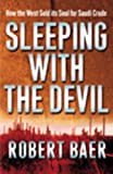 Baer, Robert: Sleeping with the Devil: The Truth About Saudi Arabia and Their Crude Threat to the West