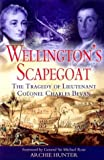 Hunter, Archie: Wellington&#39;s Scapegoat: The Tragedy of Lieutenant-Colonel Charles Bevan