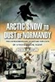 Dalzel-Job, Patrick: Arctic Snow To Dust Of Normandy: The Extraordinary Wartime Exploits Of A Naval Special Agent