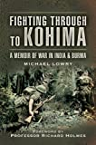 Lowry, Michael: FIGHTING THROUGH TO KOHIMA: A Memoir of War in India and Burma