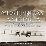 Lynch, Brendan: Yesterday We Were in America: Alcock and Brown - First to Fly the Atlantic Non-Stop