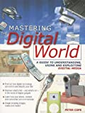 Cope, Peter: Mastering the Digital World: A Guide to Understanding, Using And Exploiting Digital Media