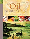 Scott, Marilyn: The Oil Painter's Bible: The Essential Reference for the Practicing Artist