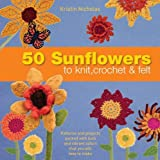 Nicholas, Kristin: 50 Sunflowers to Knit, Crochet and Felt