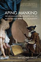 Aping Mankind: Neuromania, Darwinitis and…