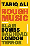 Ali, Tariq: Rough Music: Blair, Bombs, Baghdad, London, Terror