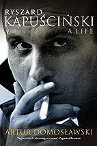 Ryszard Kapuscinski: A Life by Artur…