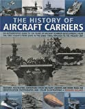 Ireland, Bernard: The History of Aircraft Carriers: An authoritative guide to 100 years of aircraft carrier development, from the first flights in the early 1900s ... shown in over 260 fascinating photographs