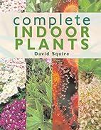 Complete Indoor Plants by David Squire