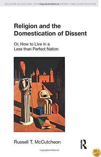 Religion and the Domestication of Dissent: Or, How to Live in a Less Than Perfect Nation (Religion in Culture)