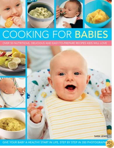 Cooking for Babies: Over 50 Nutritious, Delicious And Easy-To-Prepare Recipes Kids Will Love