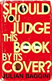 Baggini, Julian: Should You Judge This Book By Its Cover