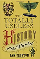 Totally Useless History of the World by Ian…
