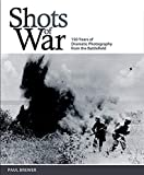 Brewer, Paul: Shots of War: 150 Years of Dramatic Photography from the Battlefield