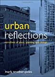 Tewdwr-Jones, Mark: Urban Reflections: Narratives of Place, Planning and Change