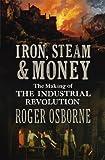 Osborne, Roger: Iron, Steam & Money: The Making of the Industrial Revolution