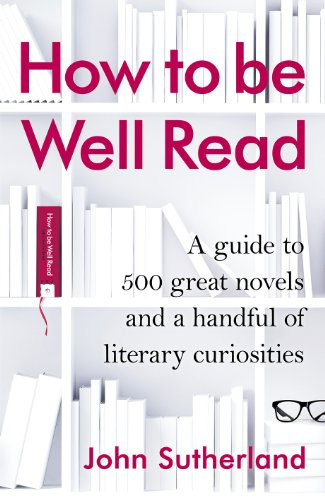 how-to-be-well-read-a-guide-to-500-great-novels-and-a-handful-of-literary-curiosities