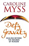 Myss, Caroline M.: Defy Gravity: Healing Beyond the Bounds of Reason