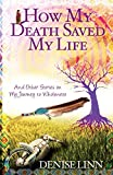 Linn, Denise: How My Death Saved My Life and Other Stories on My Journey to Wholeness