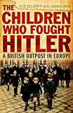 Elliott, Sue: The Children Who Fought Hitler: A British Outpost in Europe