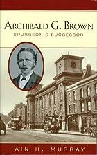 Archibald G. Brown: Spurgeon's Successor by…