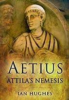 Aetius : Attila's nemesis by Ian Hughes