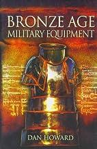 Bronze Age Military Equipment by Dan Howard