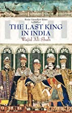 Last King in India: Wajid Ali Shah by Rosie…