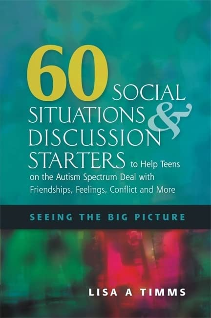 60-social-situations-and-discussion-starters-to-help-teens-on-the-autism-spectrum-deal-with-friendships-feelings-conflict-and-more-seeing-the-big-picture