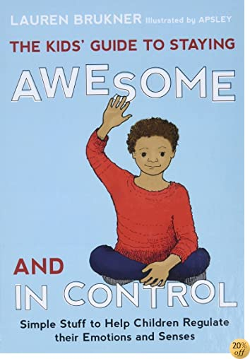 TThe Kids' Guide to Staying Awesome and In Control: Simple Stuff to Help Children Regulate their Emotions and Senses