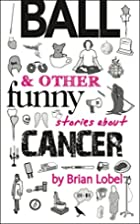 BALL and Other Funny Stories About Cancer…