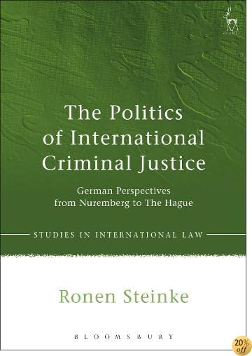 The Politics of International Criminal Justice: German Perspectives from Nuremberg to The Hague (Studies in International Law)