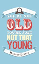 You're Not Old, You're Just Not That Young…